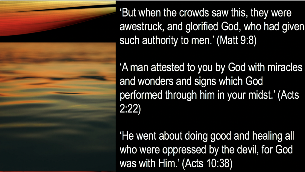 1. 'But when the crowds saw this, they were awestruck, and glorified God, who had given such authority to men.' (Matt 9:8)  2. 'A man attested to you by God with miracles and wonders and signs which God performed through him in your midst.' (Acts 2:22)  3. 'He went about doing good and healing all who were oppressed by the devil, for God was with Him.' (Acts 10:38) slide 51