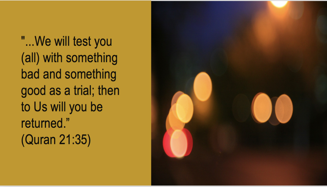 "The Power of patience. The Quran 21:35. ""...We will test you (all) with something bad and something good as a trial; then to Us will you be returned""."